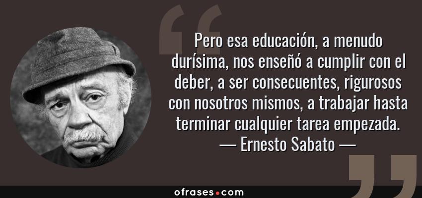 Frases de Ernesto Sabato - Pero esa educación, a menudo durísima, nos enseñó a cumplir con el deber, a ser consecuentes, rigurosos con nosotros mismos, a trabajar hasta terminar cualquier tarea empezada.