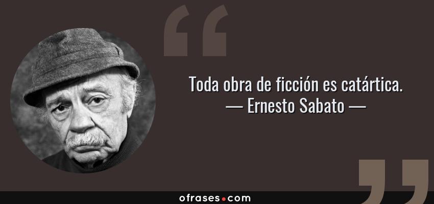 Frases de Ernesto Sabato - Toda obra de ficción es catártica.