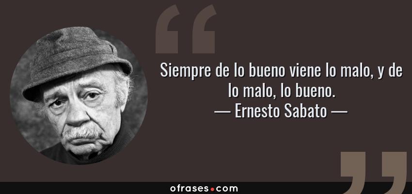 Frases de Ernesto Sabato - Siempre de lo bueno viene lo malo, y de lo malo, lo bueno.