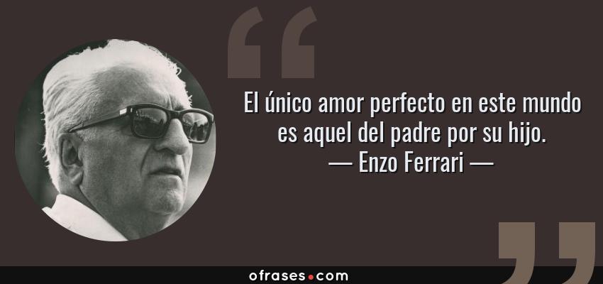 Frases de Enzo Ferrari - El único amor perfecto en este mundo es aquel del padre por su hijo.