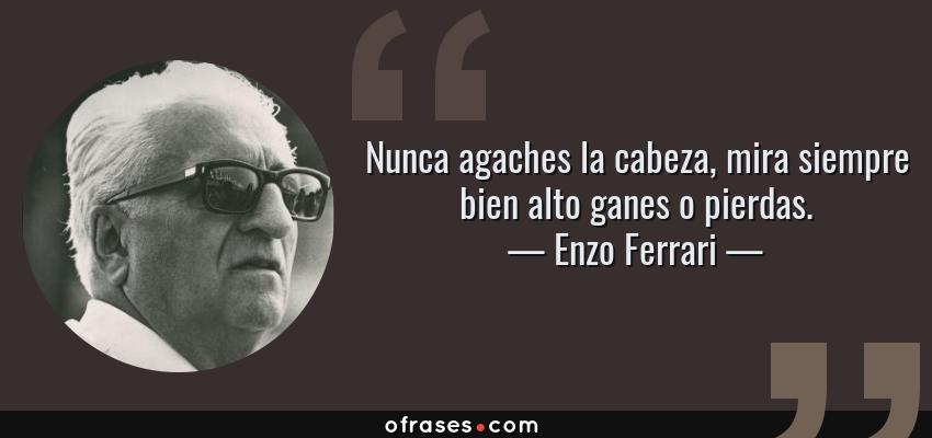 Frases de Enzo Ferrari - Nunca agaches la cabeza, mira siempre bien alto ganes o pierdas.