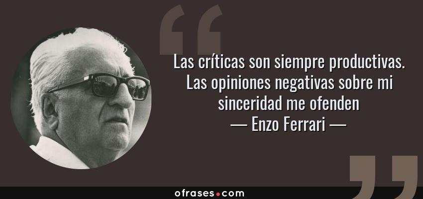 Frases de Enzo Ferrari - Las críticas son siempre productivas. Las opiniones negativas sobre mi sinceridad me ofenden