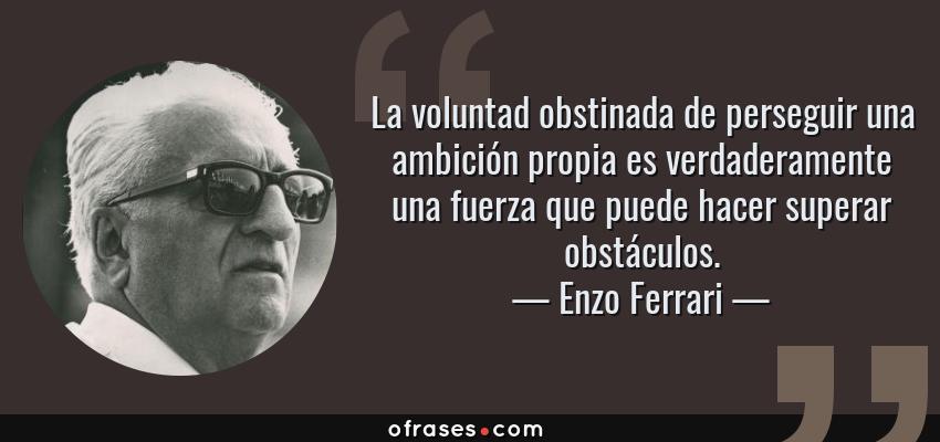 Frases de Enzo Ferrari - La voluntad obstinada de perseguir una ambición propia es verdaderamente una fuerza que puede hacer superar obstáculos.
