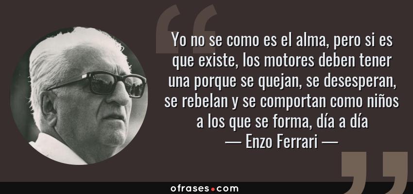 Frases de Enzo Ferrari - Yo no se como es el alma, pero si es que existe, los motores deben tener una porque se quejan, se desesperan, se rebelan y se comportan como niños a los que se forma, día a día