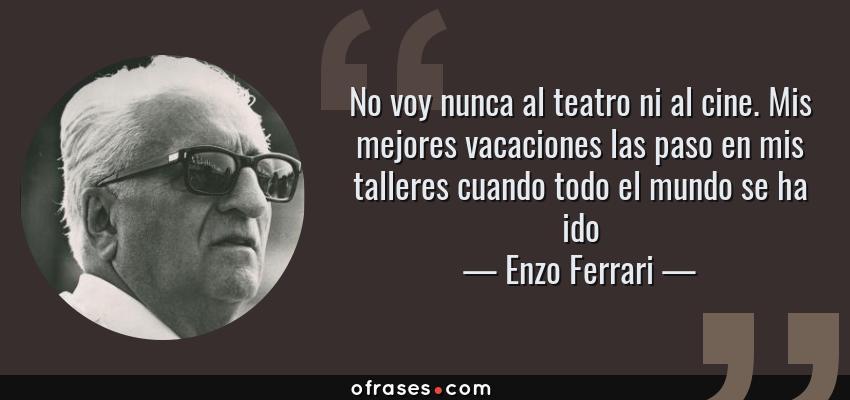 Frases de Enzo Ferrari - No voy nunca al teatro ni al cine. Mis mejores vacaciones las paso en mis talleres cuando todo el mundo se ha ido