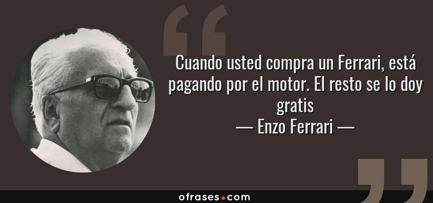 Frases de Enzo Ferrari - Cuando usted compra un Ferrari, está pagando por el motor. El resto se lo doy gratis