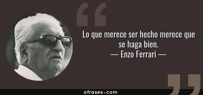 Frases de Enzo Ferrari - Lo que merece ser hecho merece que se haga bien.