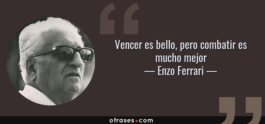 Frases de Enzo Ferrari - Vencer es bello, pero combatir es mucho mejor