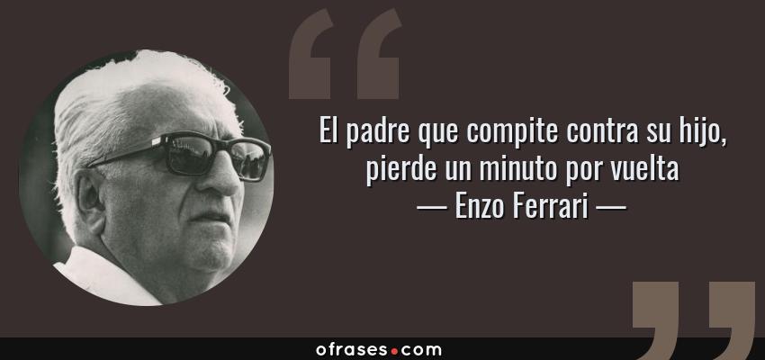 Frases de Enzo Ferrari - El padre que compite contra su hijo, pierde un minuto por vuelta
