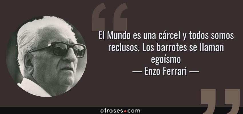 Frases de Enzo Ferrari - El Mundo es una cárcel y todos somos reclusos. Los barrotes se llaman egoísmo