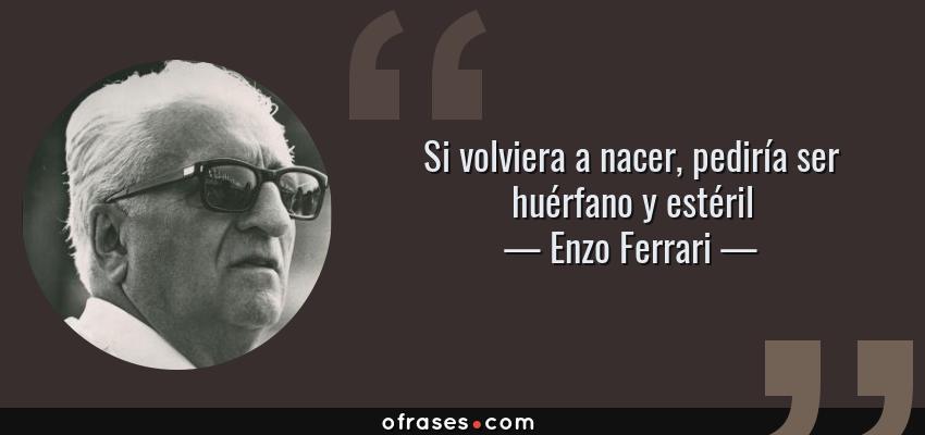 Frases de Enzo Ferrari - Si volviera a nacer, pediría ser huérfano y estéril