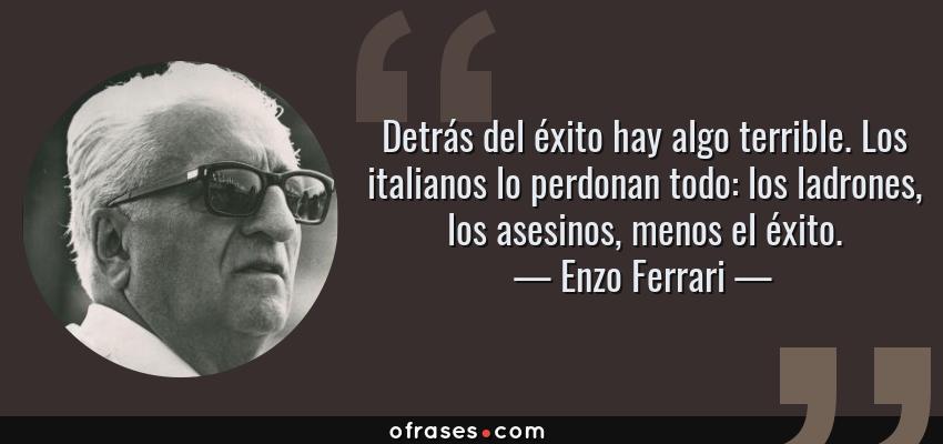 Frases de Enzo Ferrari - Detrás del éxito hay algo terrible. Los italianos lo perdonan todo: los ladrones, los asesinos, menos el éxito.