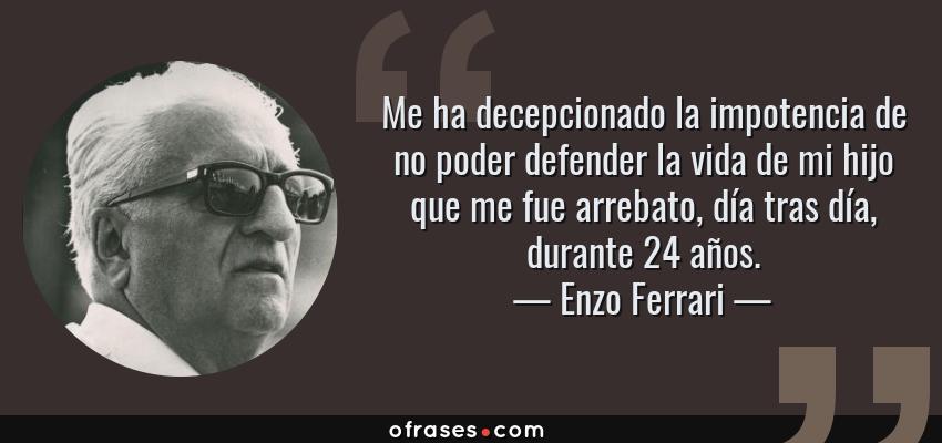 Frases de Enzo Ferrari - Me ha decepcionado la impotencia de no poder defender la vida de mi hijo que me fue arrebato, día tras día, durante 24 años.