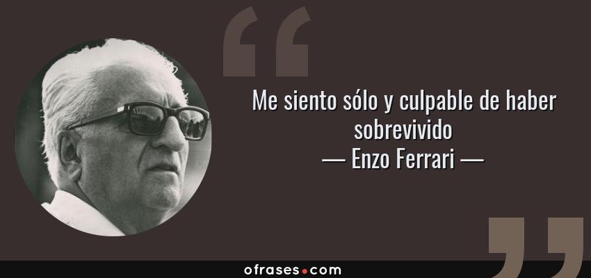 Frases de Enzo Ferrari - Me siento sólo y culpable de haber sobrevivido