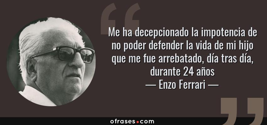 Frases de Enzo Ferrari - Me ha decepcionado la impotencia de no poder defender la vida de mi hijo que me fue arrebatado, día tras día, durante 24 años