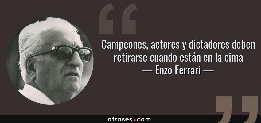 Frases de Enzo Ferrari - Campeones, actores y dictadores deben retirarse cuando están en la cima