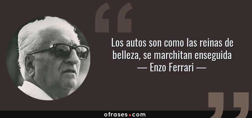 Frases de Enzo Ferrari - Los autos son como las reinas de belleza, se marchitan enseguida