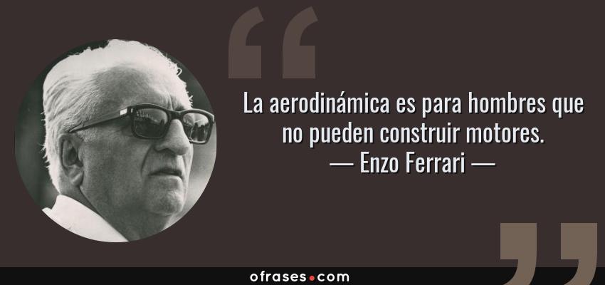 Frases de Enzo Ferrari - La aerodinámica es para hombres que no pueden construir motores.