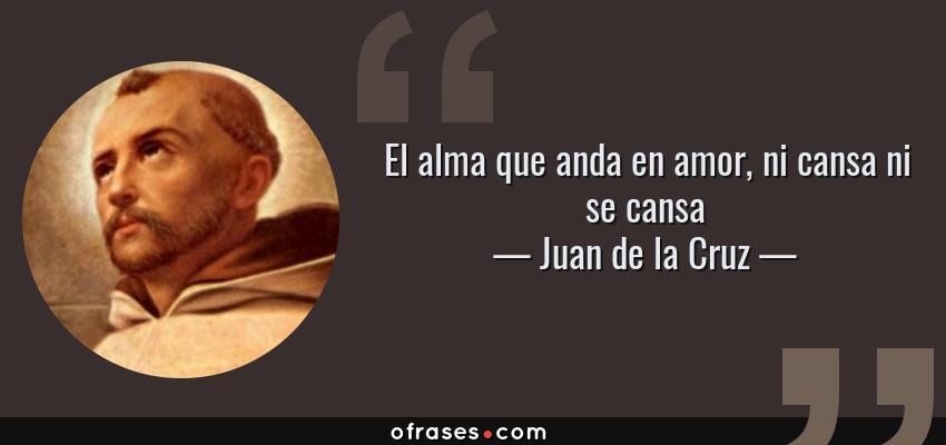 Frases de Juan de la Cruz - El alma que anda en amor, ni cansa ni se cansa