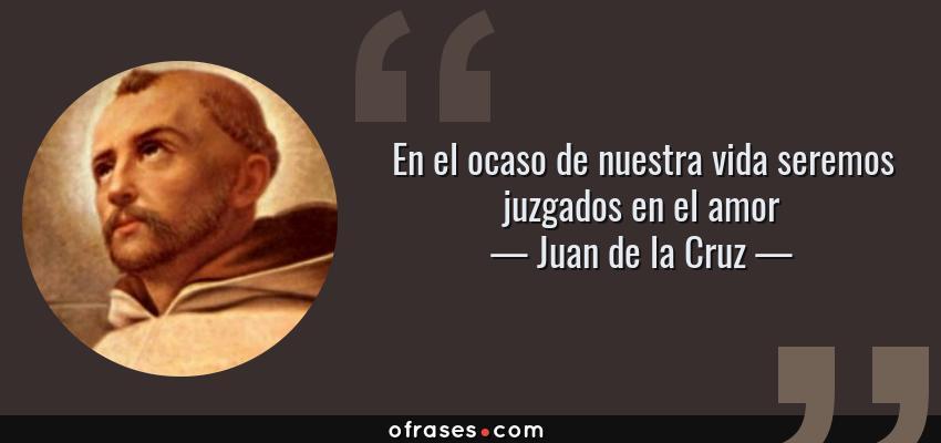 Frases de Juan de la Cruz - En el ocaso de nuestra vida seremos juzgados en el amor