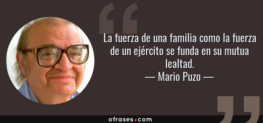 Frases de Mario Puzo - La fuerza de una familia como la fuerza de un ejército se funda en su mutua lealtad.