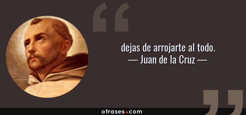 Frases de Juan de la Cruz - dejas de arrojarte al todo.