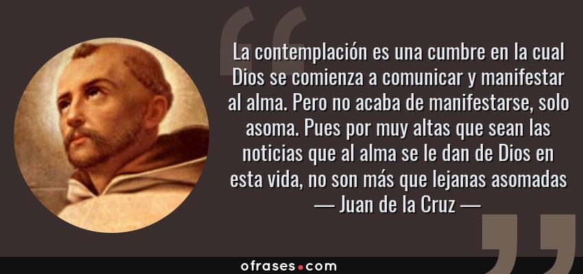 Frases de Juan de la Cruz - La contemplación es una cumbre en la cual Dios se comienza a comunicar y manifestar al alma. Pero no acaba de manifestarse, solo asoma. Pues por muy altas que sean las noticias que al alma se le dan de Dios en esta vida, no son más que lejanas asomadas