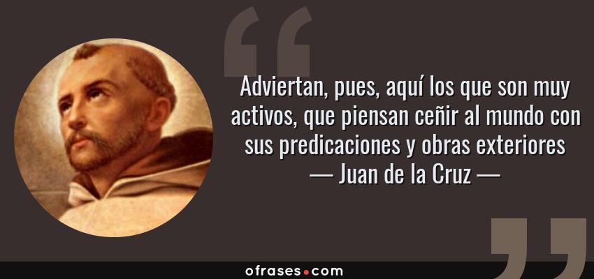 Frases de Juan de la Cruz - Adviertan, pues, aquí los que son muy activos, que piensan ceñir al mundo con sus predicaciones y obras exteriores