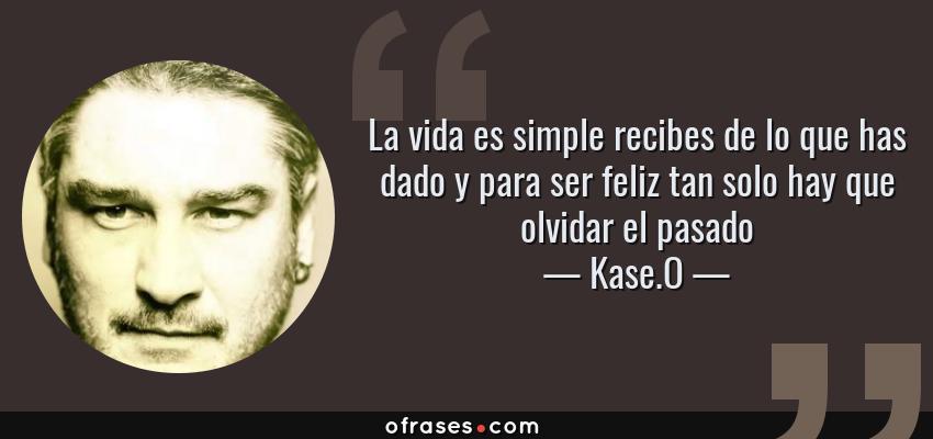 Frases de Kase.O - La vida es simple recibes de lo que has dado y para ser feliz tan solo hay que olvidar el pasado