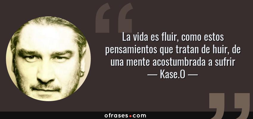 Frases de Kase.O - La vida es fluir, como estos pensamientos que tratan de huir, de una mente acostumbrada a sufrir