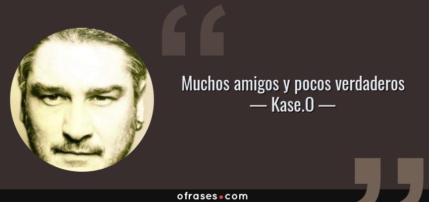 Frases de Kase.O - Muchos amigos y pocos verdaderos