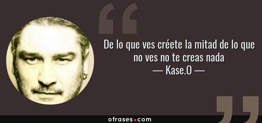 Frases de Kase.O - De lo que ves créete la mitad de lo que no ves no te creas nada