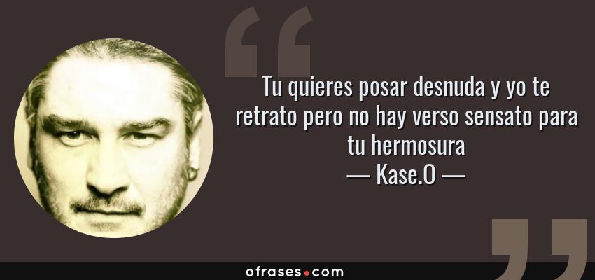 Frases de Kase.O - Tu quieres posar desnuda y yo te retrato pero no hay verso sensato para tu hermosura