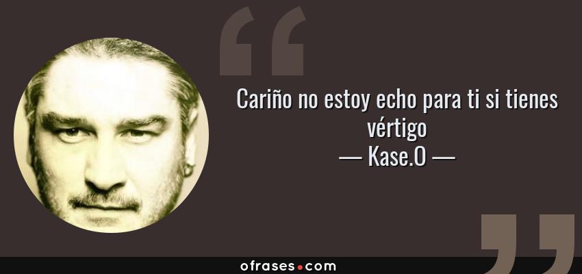 Frases de Kase.O - Cariño no estoy echo para ti si tienes vértigo