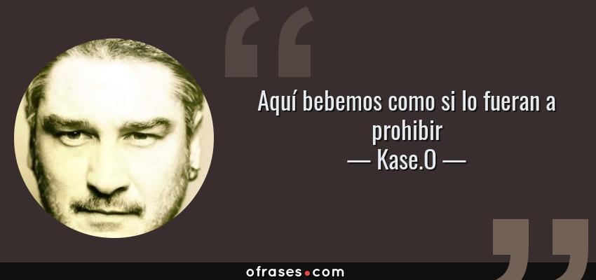 Frases de Kase.O - Aquí bebemos como si lo fueran a prohibir