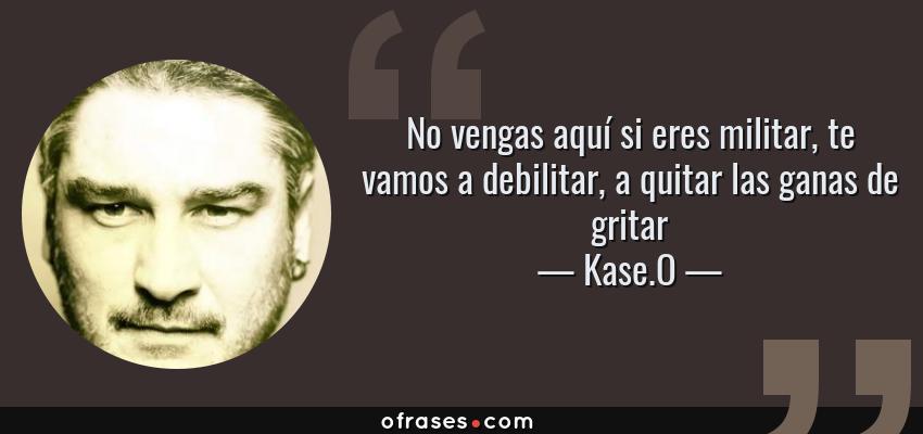 Frases de Kase.O - No vengas aquí si eres militar, te vamos a debilitar, a quitar las ganas de gritar