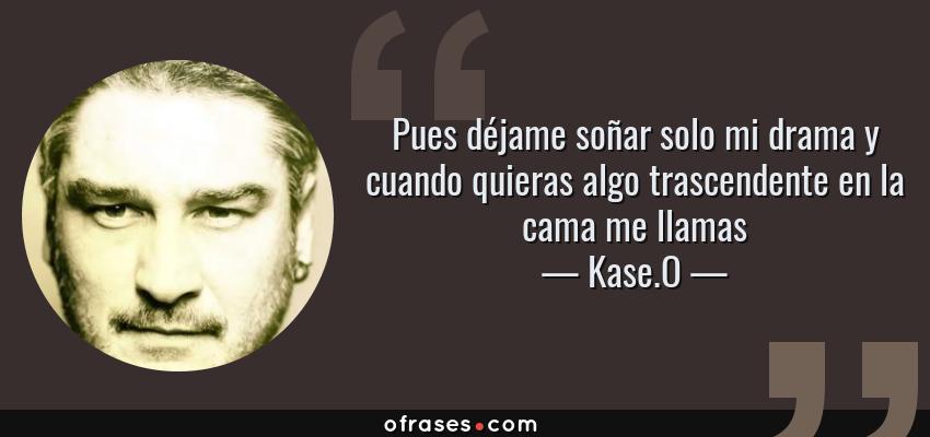 Frases de Kase.O - Pues déjame soñar solo mi drama y cuando quieras algo trascendente en la cama me llamas