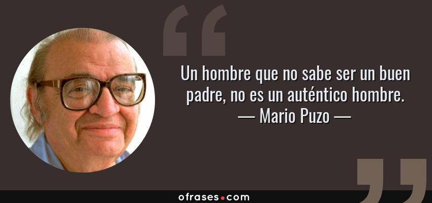Frases de Mario Puzo - Un hombre que no sabe ser un buen padre, no es un auténtico hombre.