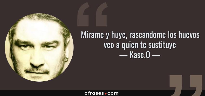 Frases de Kase.O - Mirame y huye, rascandome los huevos veo a quien te sustituye