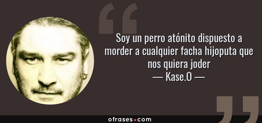 Frases de Kase.O - Soy un perro atónito dispuesto a morder a cualquier facha hijoputa que nos quiera joder