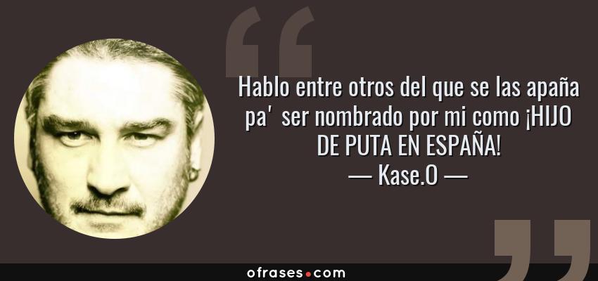 Frases de Kase.O - Hablo entre otros del que se las apaña pa' ser nombrado por mi como ¡HIJO DE PUTA EN ESPAÑA!