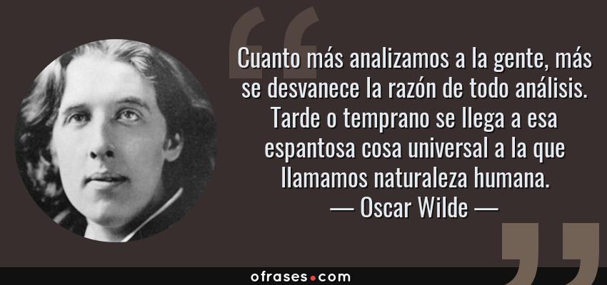 Frases de Oscar Wilde - Cuanto más analizamos a la gente, más se desvanece la razón de todo análisis. Tarde o temprano se llega a esa espantosa cosa universal a la que llamamos naturaleza humana.