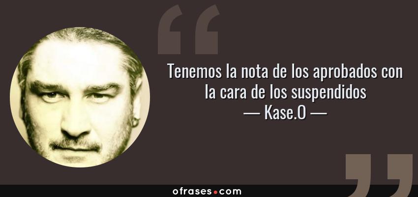 Frases de Kase.O - Tenemos la nota de los aprobados con la cara de los suspendidos
