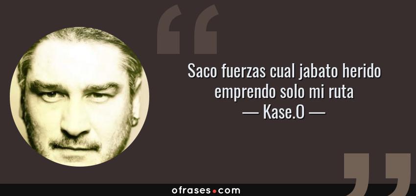 Frases de Kase.O - Saco fuerzas cual jabato herido emprendo solo mi ruta