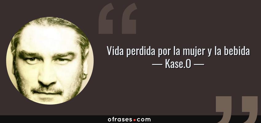 Frases de Kase.O - Vida perdida por la mujer y la bebida