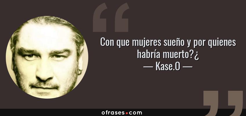 Frases de Kase.O - Con que mujeres sueño y por quienes habría muerto?¿
