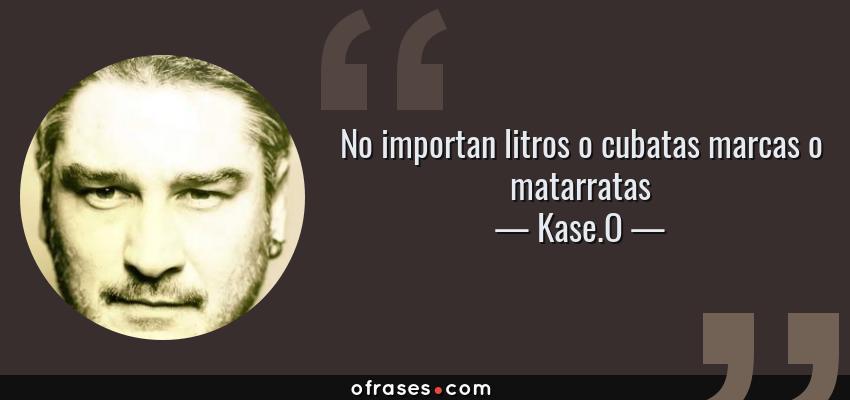 Frases de Kase.O - No importan litros o cubatas marcas o matarratas