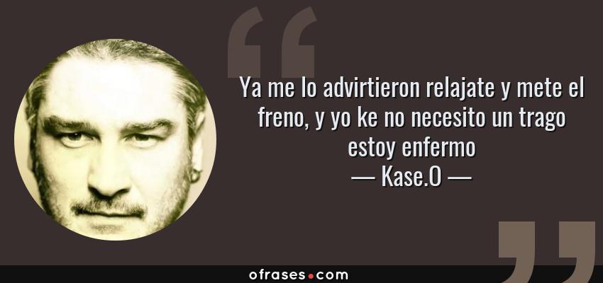 Frases de Kase.O - Ya me lo advirtieron relajate y mete el freno, y yo ke no necesito un trago estoy enfermo