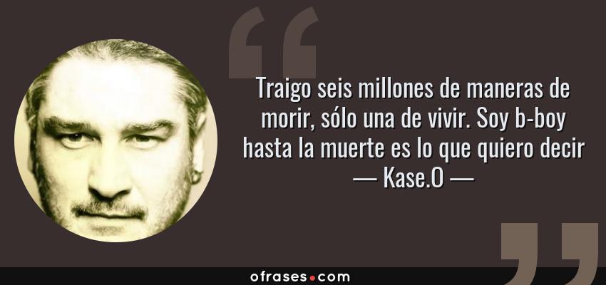 Frases de Kase.O - Traigo seis millones de maneras de morir, sólo una de vivir. Soy b-boy hasta la muerte es lo que quiero decir