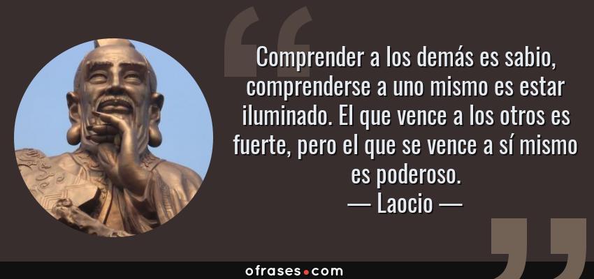 Frases de Laocio - Comprender a los demás es sabio, comprenderse a uno mismo es estar iluminado. El que vence a los otros es fuerte, pero el que se vence a sí mismo es poderoso.